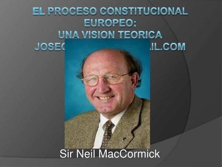 El procesoconstitucionaleuropeo: Unavision teoricajosegierbolini@gmail.com  <br />Sir Neil MacCormick<br />