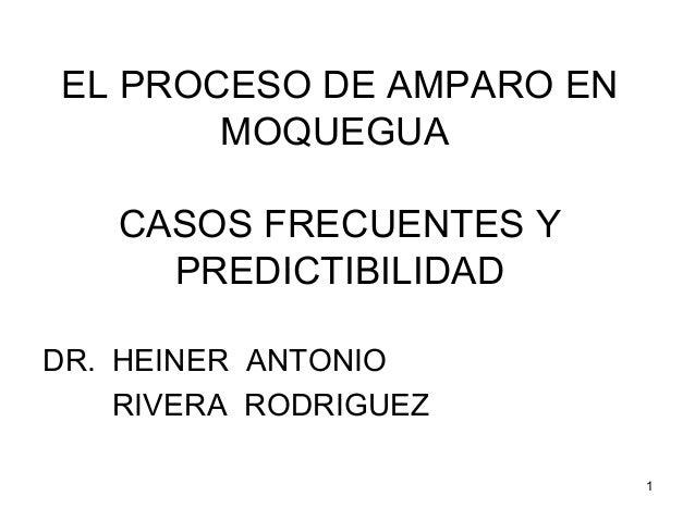 EL PROCESO DE AMPARO EN MOQUEGUA CASOS FRECUENTES Y PREDICTIBILIDAD DR. HEINER ANTONIO RIVERA RODRIGUEZ 1