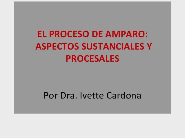 EL PROCESO DE AMPARO:ASPECTOS SUSTANCIALES Y      PROCESALES Por Dra. Ivette Cardona