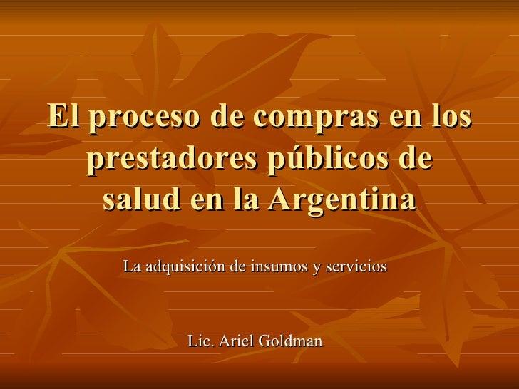 El proceso de compras en los prestadores públicos de salud en la Argentina La adquisición de insumos y servicios  Lic. Ari...