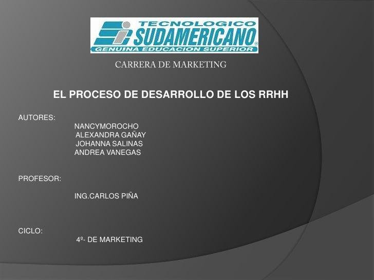 CARRERA DE MARKETING<br />EL PROCESO DE DESARROLLO DE LOS RRHH<br />AUTORES:  <br />NANCYMOROCHO<br />          ALEXANDRA ...