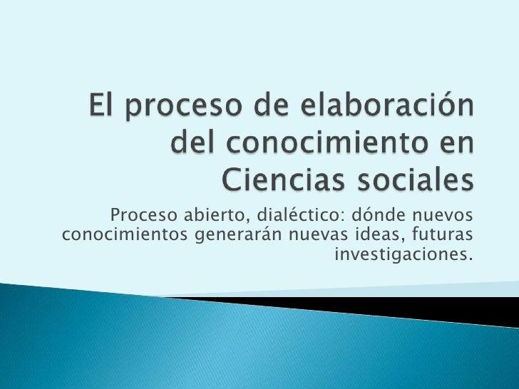 Proceso abierto, dialéctico: dónde nuevos conocimientos generarán nuevas ideas, futuras                                inv...