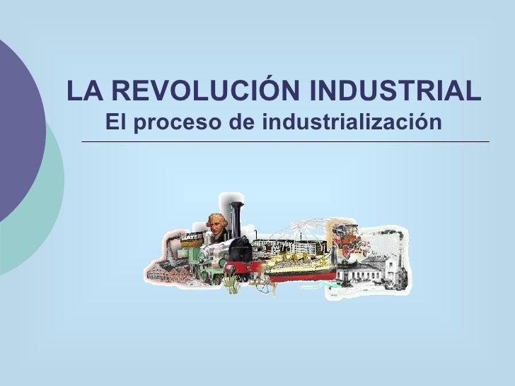 LA REVOLUCIÓN INDUSTRIAL El proceso de industrialización