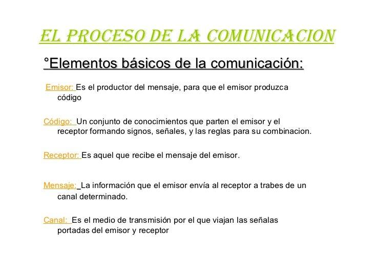 EL PROCESO DE LA COMUNICACION°Elementos básicos de la comunicación:Emisor: Es el productor del mensaje, para que el emisor...