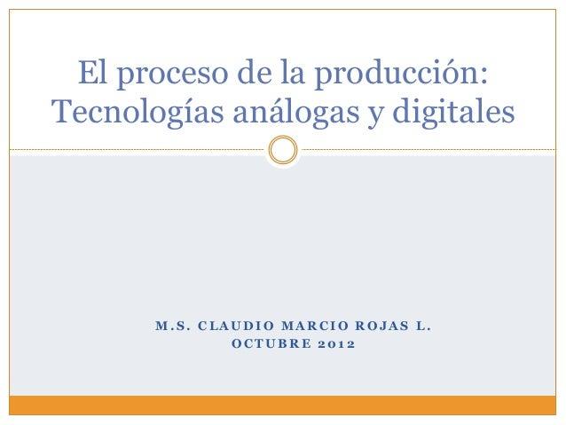 El proceso de la producción:Tecnologías análogas y digitales       M.S. CLAUDIO MARCIO ROJAS L.               OCTUBRE 2012