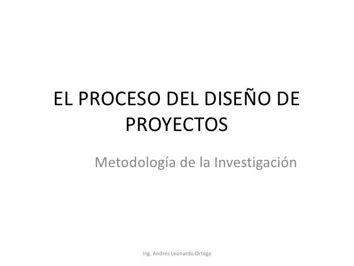 EL PROCESO DEL DISEÑO DE PROYECTOS<br />Metodología de la Investigación<br />Ing. Andrés Leonardo Ortega<br />