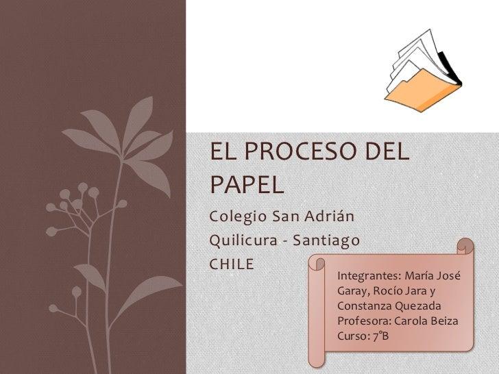 EL PROCESO DELPAPELColegio San AdriánQuilicura - SantiagoCHILE                Integrantes: María José                Garay...