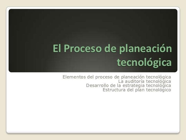 El Proceso de planeación tecnológica<br />Elementos del proceso de planeación tecnológica<br />La auditoría tecnológica<br...