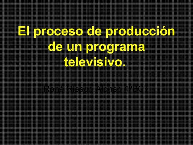 El proceso de producción de un programa televisivo. René Riesgo Alonso 1ºBCT