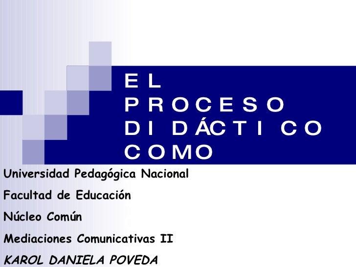 EL PROCESO DIDÁCTICO COMO PROCESO DE COMUNICACIÓN Universidad Pedagógica Nacional Facultad de Educación Núcleo Común Media...