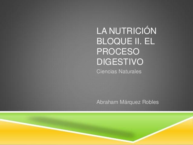 LA NUTRICIÓN BLOQUE II. EL PROCESO DIGESTIVO Ciencias Naturales Abraham Márquez Robles