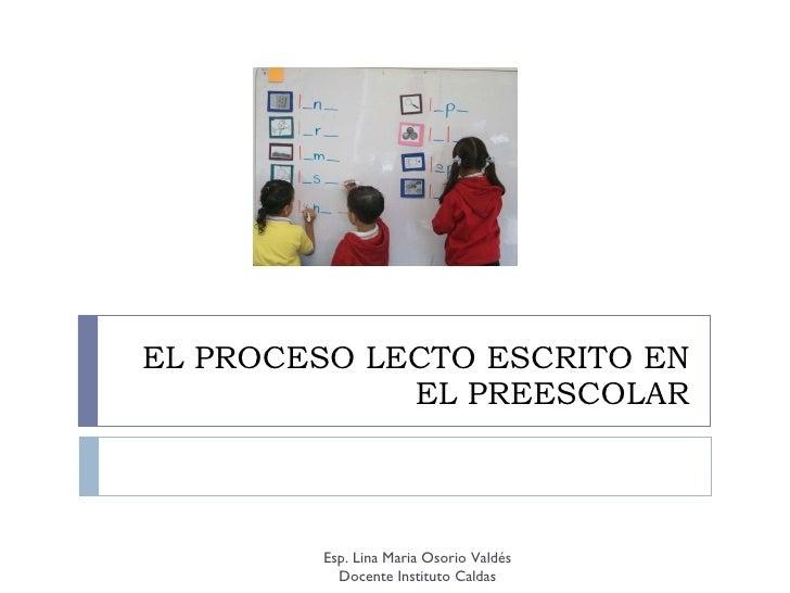 EL PROCESO LECTO ESCRITO EN EL PREESCOLAR Esp. Lina Maria Osorio Valdés Docente Instituto Caldas