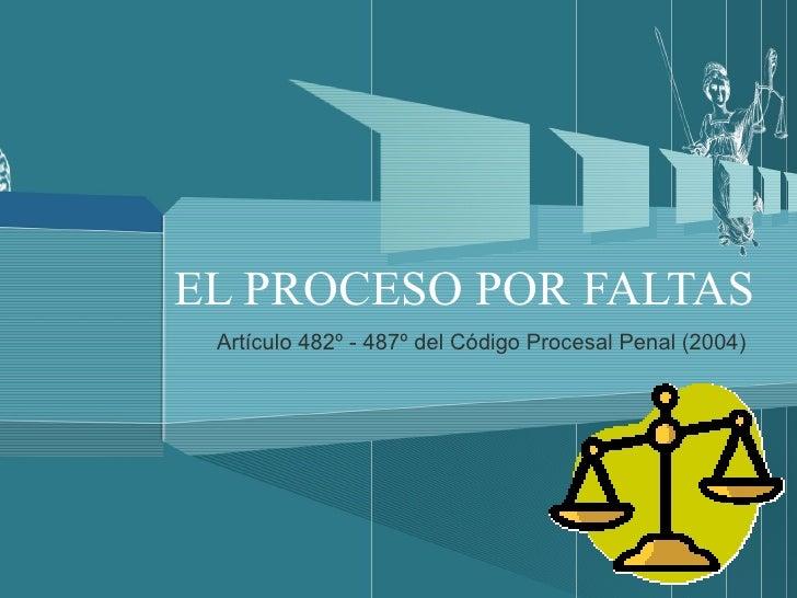 EL PROCESO POR FALTAS Artículo 482º - 487º del Código Procesal Penal (2004)