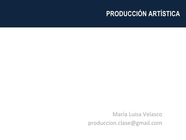 <ul><li>María Luisa Velasco </li></ul><ul><li>[email_address] </li></ul>PRODUCCIÓN ARTÍSTICA