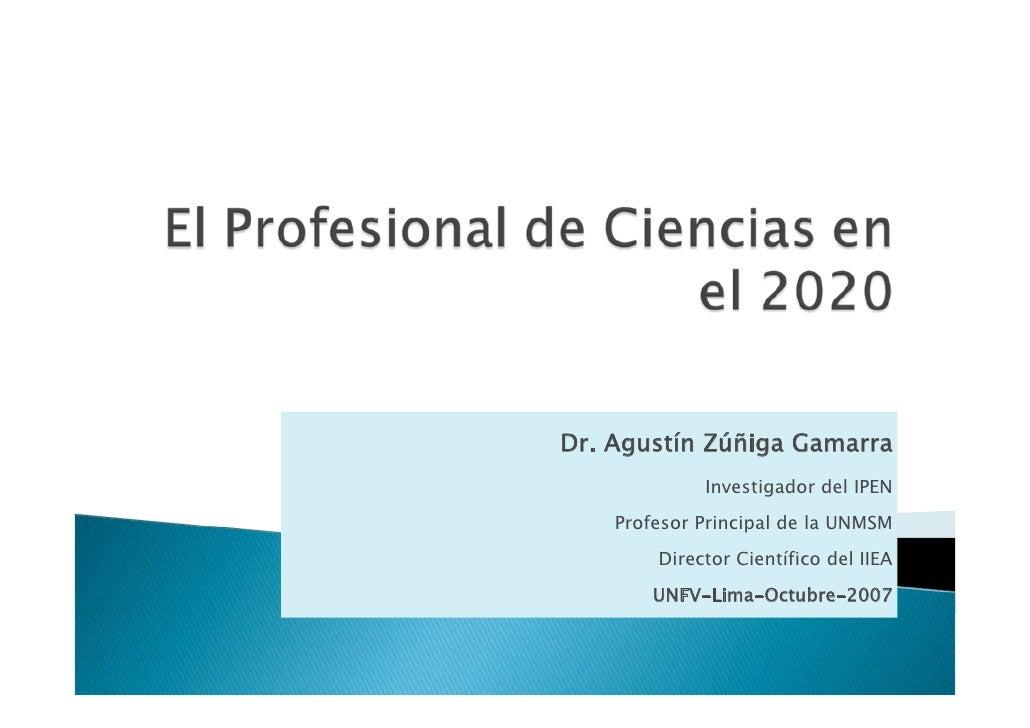 Dr. Agustín Zúñiga Gamarra              Investigador del IPEN     Profesor Principal de la UNMSM         Director Científi...