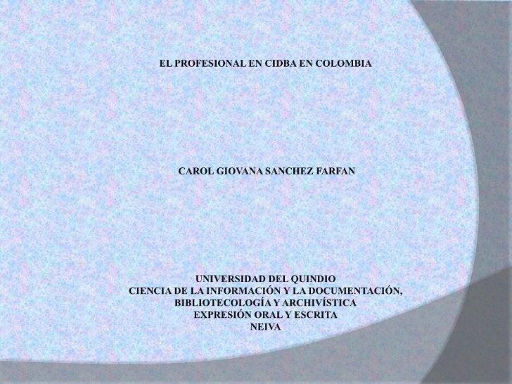 EL PROFESIONAL EN CIDBA EN COLOMBIA<br />CAROL GIOVANA SANCHEZ FARFAN<br /><br /><br /><br /><br /><br /><br />UNIV...