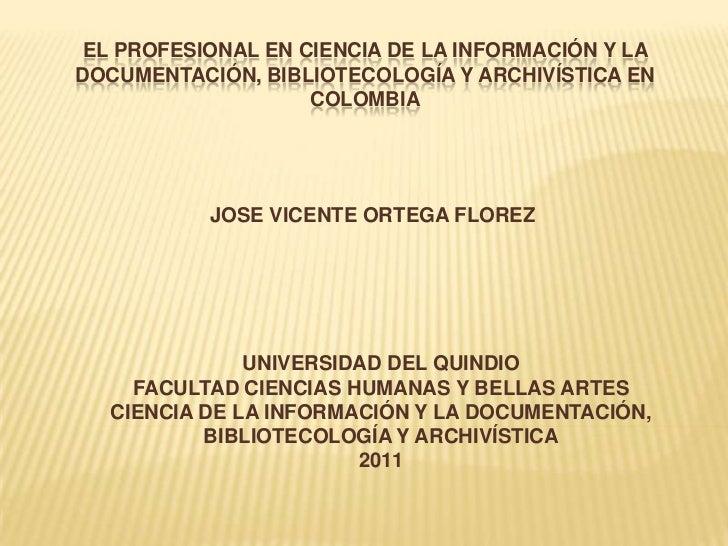 EL PROFESIONAL EN CIENCIA DE LA INFORMACIÓN Y LA DOCUMENTACIÓN, BIBLIOTECOLOGÍA Y ARCHIVÍSTICA EN  COLOMBIA<br />JOSE VICE...