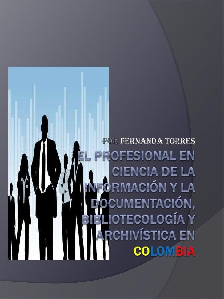 POR FERNANDA TORRES<br />EL PROFESIONAL EN CIENCIA DE LA INFORMACIÓN Y LA DOCUMENTACIÓN, BIBLIOTECOLOGÍA Y ARCHIVÍSTICA EN...
