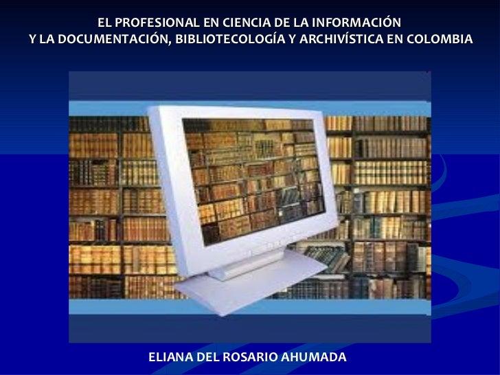 EL PROFESIONAL EN CIENCIA DE LA INFORMACIÓN  Y LA DOCUMENTACIÓN, BIBLIOTECOLOGÍA Y ARCHIVÍSTICA EN COLOMBIA ELIANA DEL ROS...