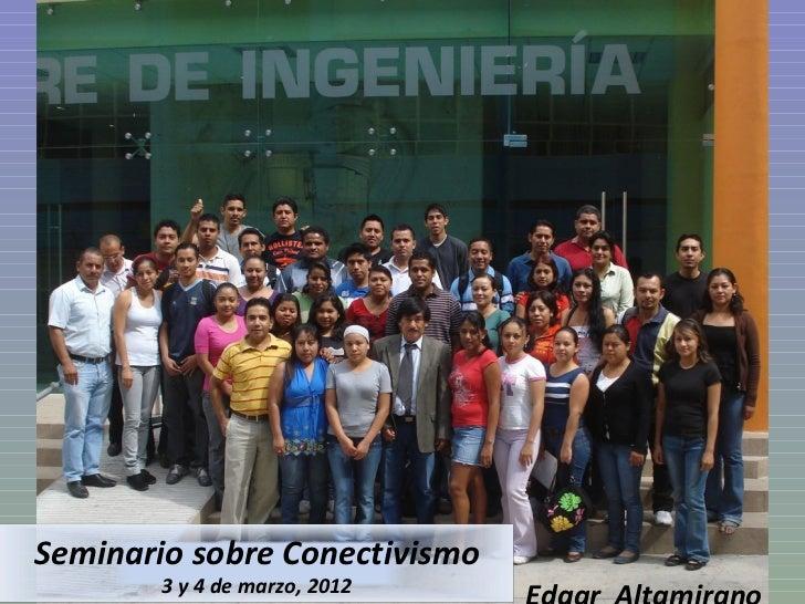 Edgar  Altamirano Seminario sobre Conectivismo 3 y 4 de marzo, 2012