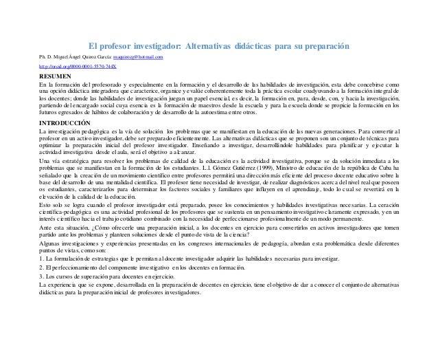 El profesor investigador: Alternativas didácticas para su preparación Ph. D. Miguel Ángel Quiroz García: maquirozg@hotmail...
