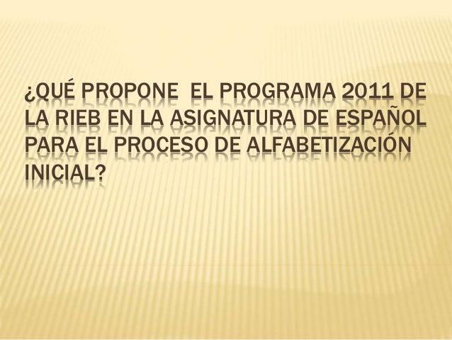 ¿QUÉ PROPONE EL PROGRAMA 2011 DE  LA RIEB EN LA ASIGNATURA DE ESPAÑOL  PARA EL PROCESO DE ALFABETIZACIÓN  INICIAL?