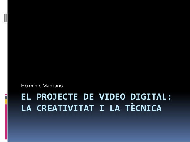 EL PROJECTE DE VIDEO DIGITAL:LA CREATIVITAT I LA TÈCNICAHerminio Manzano