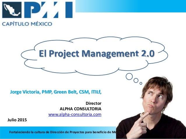 Fortaleciendo la cultura de Dirección de Proyectos para beneficio de México Jorge Victoria, PMP, Green Belt, CSM, ITILf, D...