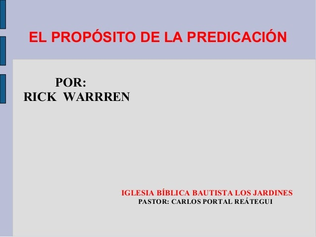 EL PROPÓSITO DE LA PREDICACIÓN POR: RICK WARRREN  IGLESIA BÍBLICA BAUTISTA LOS JARDINES PASTOR: CARLOS PORTAL REÁTEGUI