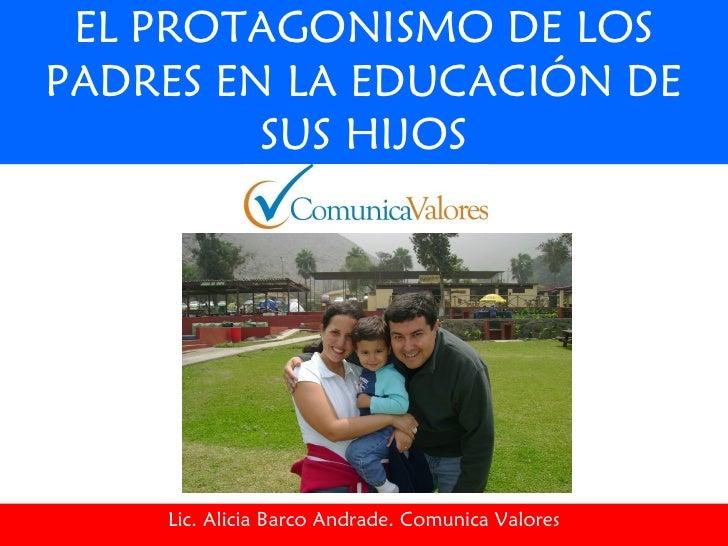 EL PROTAGONISMO DE LOS PADRES EN LA EDUCACIÓN DE SUS HIJOS Lic. Alicia Barco Andrade. Comunica Valores