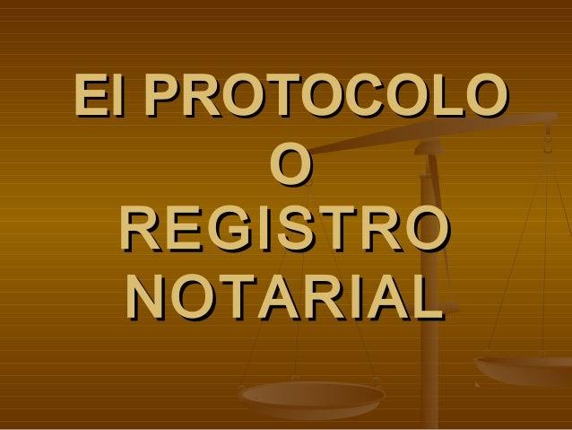 El PROTOCOLOEl PROTOCOLO OO REGISTROREGISTRO NOTARIALNOTARIAL