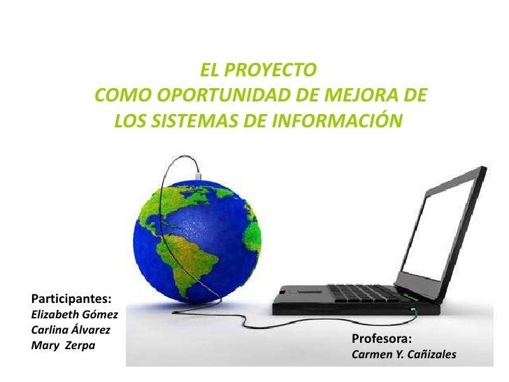 EL PROYECTO COMO OPORTUNIDAD DE MEJORA DE LOS SISTEMAS DE INFORMACIÓN<br />Participantes:<br />Elizabeth Gómez<br />Carlin...