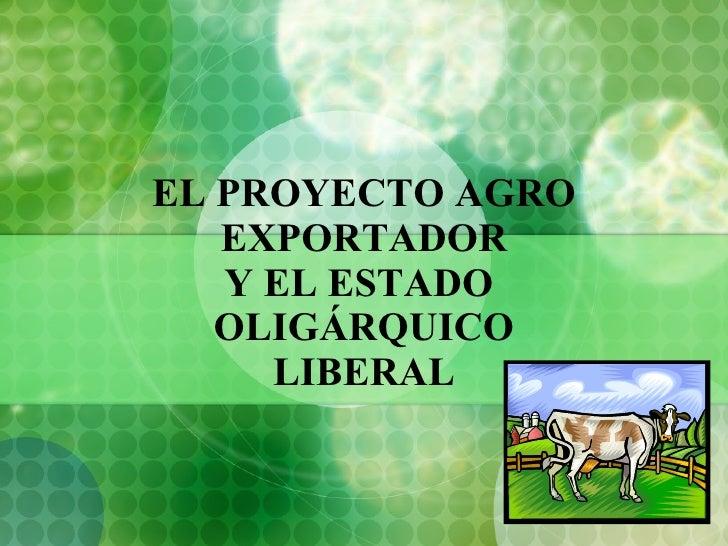 EL PROYECTO AGRO EXPORTADOR Y EL ESTADO  OLIGÁRQUICO LIBERAL