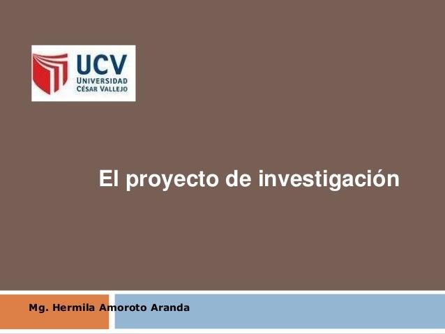 Mg. Hermila Amoroto Aranda El proyecto de investigación