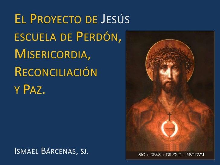 El Proyecto de Jesús<br />escuela de Perdón, <br />Misericordia, <br />Reconciliación <br />y Paz.<br />Ismael Bárcenas, s...