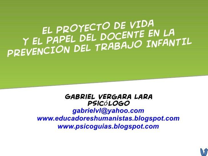 EL PROYECTO DE VIDA  y el papel del docente en la  PREVENCION DEL TRABAJO INFANTIL  Gabriel Vergara Lara Psicólogo [email_...