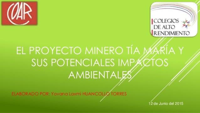 EL PROYECTO MINERO TÍA MARÍA Y SUS POTENCIALES IMPACTOS AMBIENTALES ELABORADO POR: Yovana Laxmi HUANCOLLO TORRES 12 de Jun...