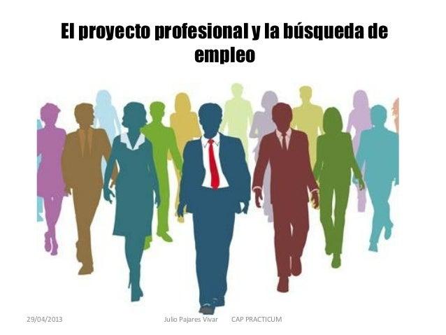 El proyecto profesional y la búsqueda deempleo29/04/2013 Julio Pajares Vivar CAP PRACTICUM