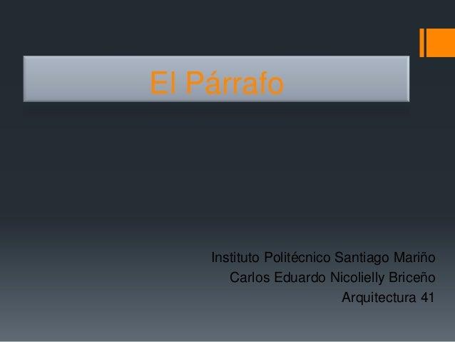 El Párrafo    Instituto Politécnico Santiago Mariño       Carlos Eduardo Nicolielly Briceño                           Arqu...