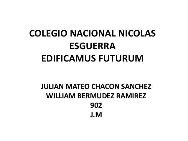 COLEGIO NACIONAL NICOLAS        ESGUERRA  EDIFICAMUS FUTURUM  JULIAN MATEO CHACON SANCHEZ    WILLIAM BERMUDEZ RAMIREZ     ...