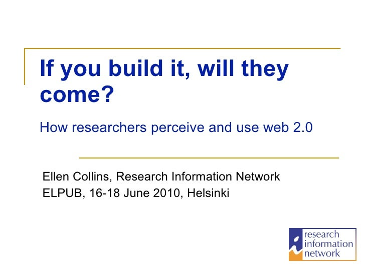 If you build it, will they come?   Ellen Collins, Research Information Network ELPUB, 16-18 June 2010, Helsinki How resear...