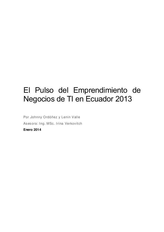 El Pulso del Emprendimiento de Negocios de TI en Ecuador 2013 Por Johnny Ordóñez y Lenin Valle Asesora: Ing. MSc. Irina Ve...