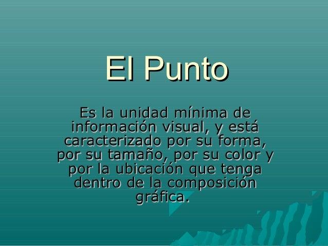 El Punto    Es la unidad mínima de  información visual, y está caracterizado por su forma,por su tamaño, por su color y  p...