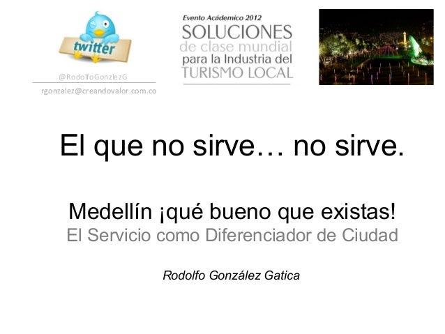 @RodolfoGonzlezG rgonzalez@creandovalor.com.co      El que no sirve… no sirve.       Medellín ¡qué bueno que existas! ...