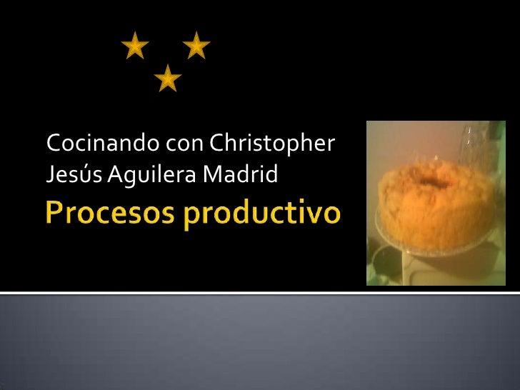 Procesos productivo<br />Cocinando con Christopher <br />Jesús Aguilera Madrid<br />