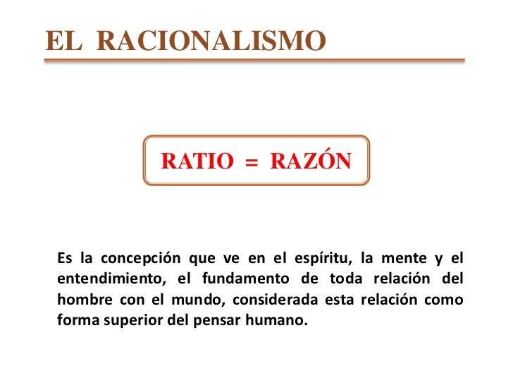 EL  RACIONALISMO<br />RATIO  =  RAZÓN<br />Es la concepción que ve en el espíritu, la mente y el entendimiento, el fundame...