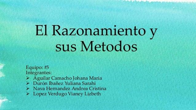 El Razonamiento y sus Metodos Equipo: #5 Integrantes:  Aguilar Camacho Johana Maria  Durón Ibañez Yuliana Sarahi  Nava ...