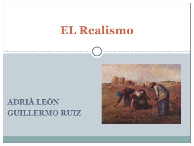 EL RealismoADRIÀ LEÓNGUILLERMO RUIZ