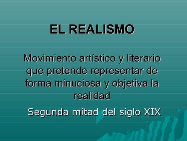 EL REALISMO Movimiento artístico y literario que pretende representar de forma minuciosa y objetiva la realidad Segunda mi...