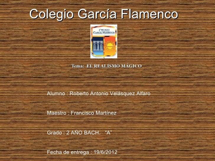 Colegio García Flamenco           Tema: EL REALISMO MÁGICO  Alumno : Roberto Antonio Velásquez Alfaro  Maestro : Francisco...